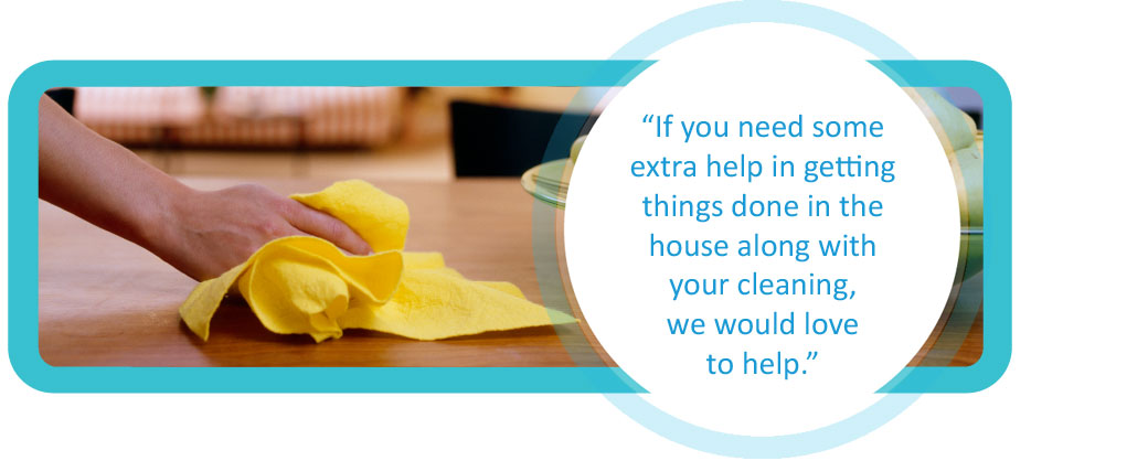 If you need some extra help in getting things done in the house along with you cleaning, we would love to help.